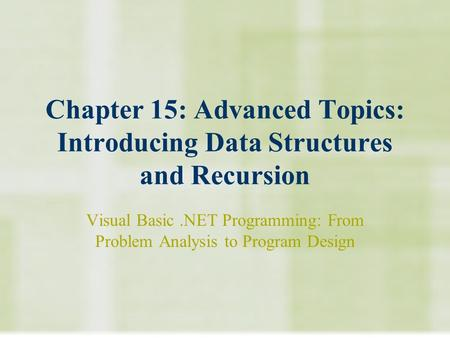 Chapter 15: Advanced Topics: Introducing Data Structures and Recursion Visual Basic.NET Programming: From Problem Analysis to Program Design.