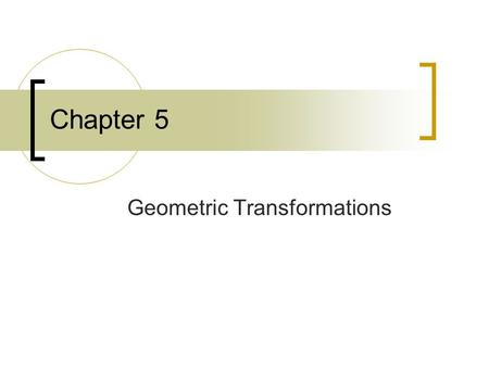 Chapter 5 Geometric Transformations. Topics 5.1 Basic Two-Dimensional Geometric Transformations 5.2 Matrix Representations and Homogeneous Coordinates.
