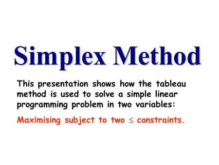This presentation shows how the tableau method is used to solve a simple linear programming problem in two variables: Maximising subject to two  constraints.