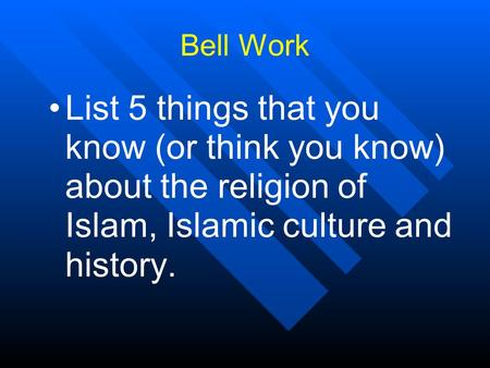 Bell Work List 5 things that you know (or think you know) about the religion of Islam, Islamic culture and history.