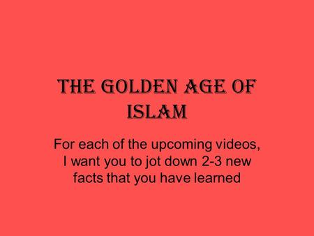 The Golden Age of Islam For each of the upcoming videos, I want you to jot down 2-3 new facts that you have learned.