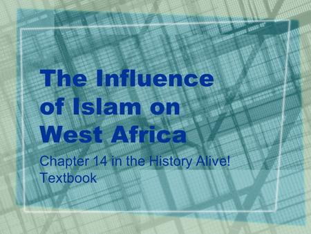 The Influence of Islam on West Africa Chapter 14 in the History Alive! Textbook.