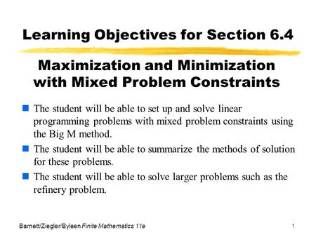 Barnett/Ziegler/Byleen Finite Mathematics 11e1 Learning Objectives for Section 6.4 The student will be able to set up and solve linear programming problems.