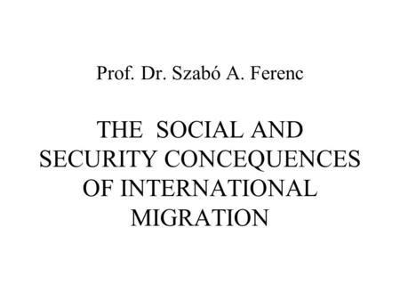 Prof. Dr. Szabó A. Ferenc THE SOCIAL AND SECURITY CONCEQUENCES OF INTERNATIONAL MIGRATION.