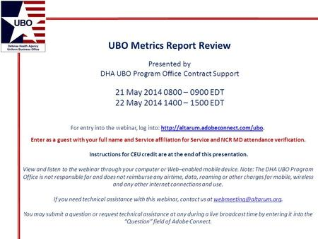 UBO Metrics Report Review Presented by DHA UBO Program Office Contract Support 21 May 2014 0800 – 0900 EDT 22 May 2014 1400 – 1500 EDT For entry into the.