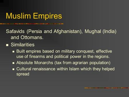 Muslim Empires Safavids (Persia and Afghanistan), Mughal (India) and Ottomans. Similarities Built empires based on military conquest, effective use of.