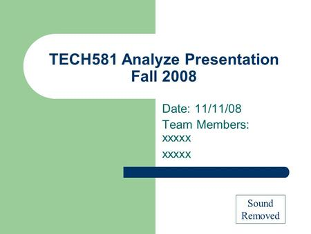TECH581 Analyze Presentation Fall 2008 Date: 11/11/08 Team Members: xxxxx xxxxx Sound Removed.