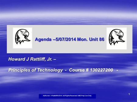 Authored - H Rattliiff © 2014. All Rights Reserved. UME Prep Use Only. 1 Agenda –5/07/2014 Mon. Unit 86 Howard J Rattliff, Jr. – Principles of Technology.