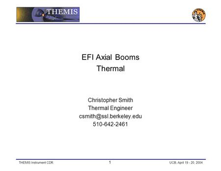 THEMIS Instrument CDR 1 UCB, April 19 - 20, 2004 EFI Axial Booms Thermal Christopher Smith Thermal Engineer 510-642-2461.