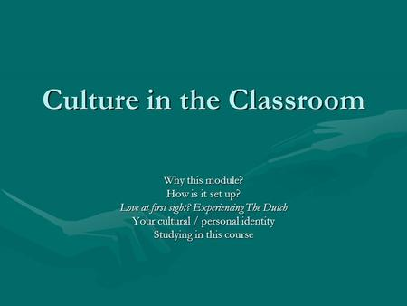 Culture in the Classroom Why this module? How is it set up? Love at first sight? Experiencing The Dutch Your cultural / personal identity Studying in this.