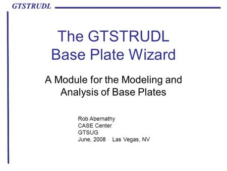 GTSTRUDL The GTSTRUDL Base Plate Wizard A Module for the Modeling and Analysis of Base Plates Rob Abernathy CASE Center GTSUG June, 2008 Las Vegas, NV.