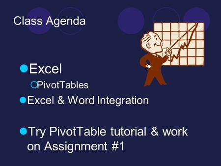 Class Agenda Excel  PivotTables Excel & Word Integration Try PivotTable tutorial & work on Assignment #1.