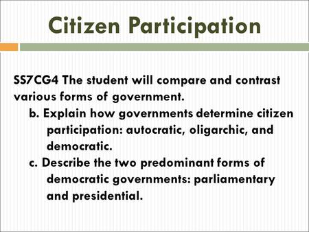 Citizen Participation SS7CG4 The student will compare and contrast various forms of government. b. Explain how governments determine citizen participation: