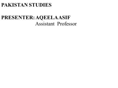 PAKISTAN STUDIES PRESENTER: AQEELA ASIF Assistant Professor.