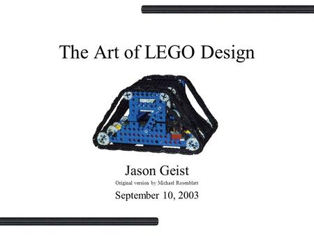 The Art of LEGO Design Jason Geist Original version by Michael Rosenblatt September 10, 2003.