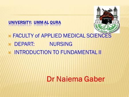  FACULTY of APPLIED MEDICAL SCIENCES  DEPART: NURSING  INTRODUCTION TO FUNDAMENTAL II Dr Naiema Gaber.