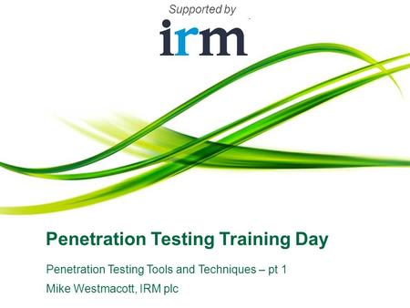 Penetration Testing Training Day Penetration Testing Tools and Techniques – pt 1 Mike Westmacott, IRM plc Supported by.
