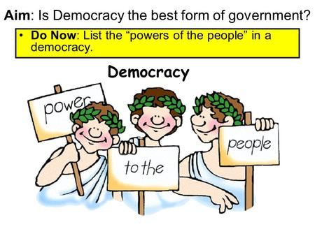"Aim: Is Democracy the best form of government? Do Now: List the ""powers of the people"" in a democracy. Democracy."
