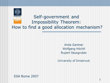 1 Self-government and Impossibility Theorem: How to find a good allocation mechanism? Anita Gantner Wolfgang Höchtl Rupert Sausgruber University of Innsbruck.