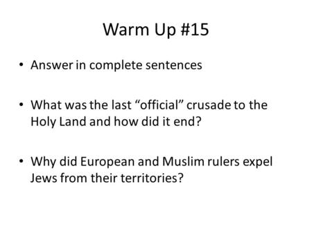"Warm Up #15 Answer in complete sentences What was the last ""official"" crusade to the Holy Land and how did it end? Why did European and Muslim rulers expel."