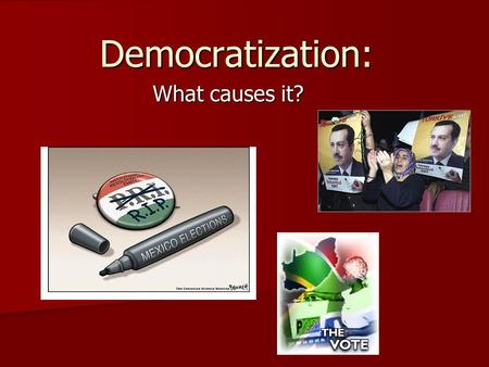 Democratization: What causes it? What is democratization? 3 basic components: –1. ending an authoritarian regime; –2- installing a democratic regime;