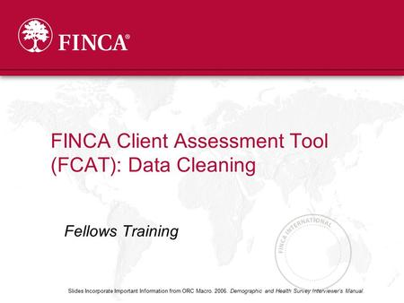 Fellows Training FINCA Client Assessment Tool (FCAT): Data Cleaning Slides Incorporate Important Information from ORC Macro. 2006. Demographic and Health.