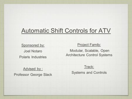 Automatic Shift Controls for ATV Sponsored by: Joel Notaro Polaris Industries Advised by : Professor George Slack Project Family: Modular, Scalable, Open.