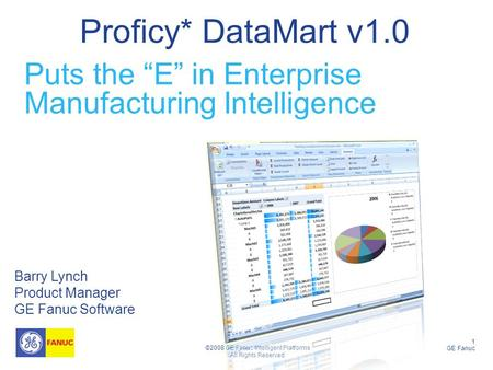 "1 GE Fanuc ©2008 GE Fanuc Intelligent Platforms All Rights Reserved Proficy* DataMart v1.0 Barry Lynch Product Manager GE Fanuc Software Puts the ""E"" in."