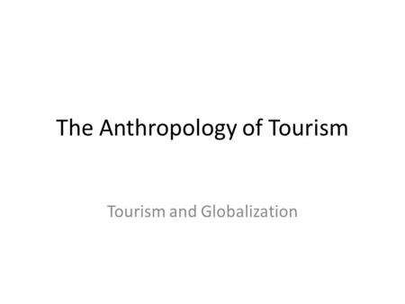 The Anthropology of Tourism Tourism and Globalization.