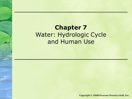 Chapter 7 Water: Hydrologic Cycle and Human Use Copyright © 2008 Pearson Prentice Hall, Inc.