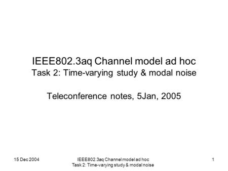 15 Dec 2004IEEE802.3aq Channel model ad hoc Task 2: Time-varying study & modal noise 1 Teleconference notes, 5Jan, 2005.