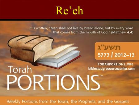 "Re'eh biblestudyresourcecenter.com. Re'eh Deuteronomy 11:26 – 16:17 Haftarah: Isaiah 54:11 – 55:5 Gospel: John 15:1 – 17:26 Re'eh = ""See!"" The 47 th Torah."