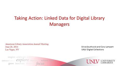 Taking Action: Linked Data for Digital Library Managers Silvia Southwick and Cory Lampert UNLV Digital Collections American Library Association Annual.