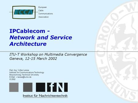 IPCablecom - Network and Service Architecture Dipl.-Ing. Volker Leisse Institute for Communications Technology Braunschweig Technical University E-Mail: