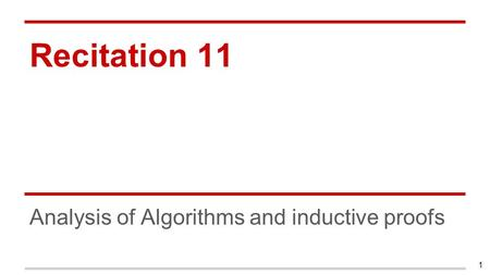 Recitation 11 Analysis of Algorithms and inductive proofs 1.