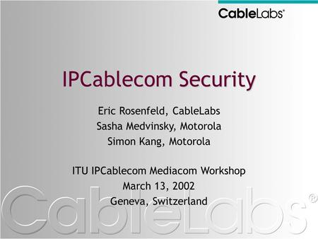 IPCablecom Security Eric Rosenfeld, CableLabs Sasha Medvinsky, Motorola Simon Kang, Motorola ITU IPCablecom Mediacom Workshop March 13, 2002 Geneva, Switzerland.