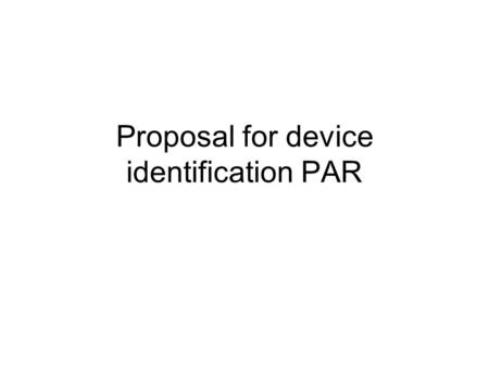 Proposal for device identification PAR. Scope Unique per-device identifiers (DevID) Method or methods for authenticating that device is bound to that.