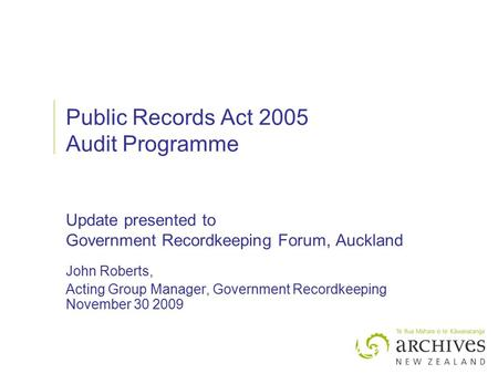 Public Records Act 2005 Audit Programme Update presented to Government Recordkeeping Forum, Auckland John Roberts, Acting Group Manager, Government Recordkeeping.