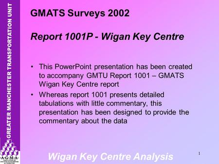 Wigan Key Centre Analysis 1 This PowerPoint presentation has been created to accompany GMTU Report 1001 – GMATS Wigan Key Centre report Whereas report.