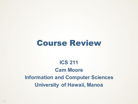 (1) Course Review ICS 211 Cam Moore Information and Computer Sciences University of Hawaii, Manoa.