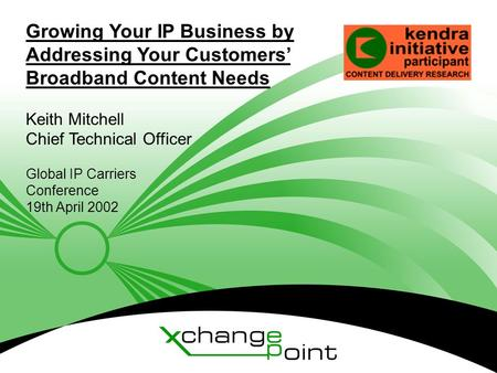 © XchangePoint 2001 Growing Your IP Business by Addressing Your Customers' Broadband Content Needs Keith Mitchell Chief Technical Officer Global IP Carriers.