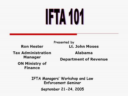Presented by IFTA Managers' Workshop and Law Enforcement Seminar September 21-24, 2005 Ron Hester Tax Administration Manager ON Ministry of Finance Lt.
