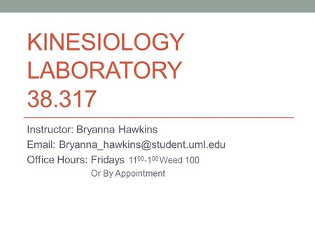 KINESIOLOGY LABORATORY 38.317 Instructor: Bryanna Hawkins   Office Hours: Fridays 11 00 -1 00 Weed 100 Or By Appointment.