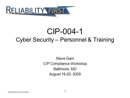 1 CIP-004-1 Cyber Security – Personnel & Training Steve Garn CIP Compliance Workshop Baltimore, MD August 19-20, 2009 © ReliabilityFirst Corporation.