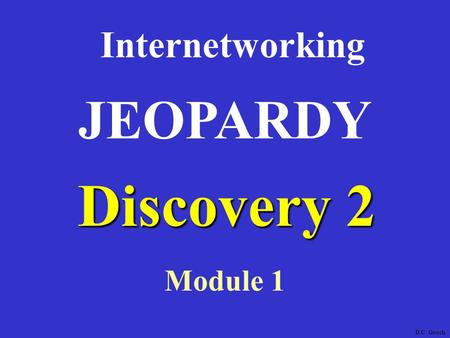 Discovery 2 Internetworking Module 1 JEOPARDY D.C. Gooch.