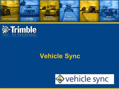 Vehicle Sync.  Product within Trimble's Connected Farm™  Real time wireless data transmission between multiple vehicles  Vehicle requirements:  FmX.