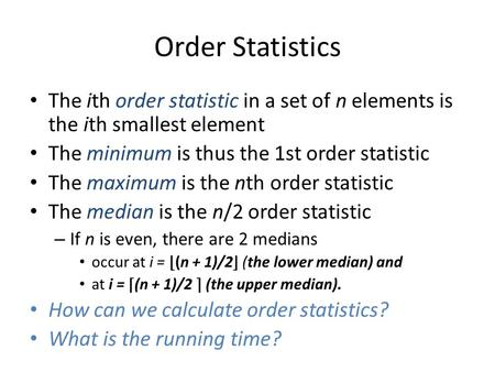 Order Statistics The ith order statistic in a set of n elements is the ith smallest element The minimum is thus the 1st order statistic The maximum is.