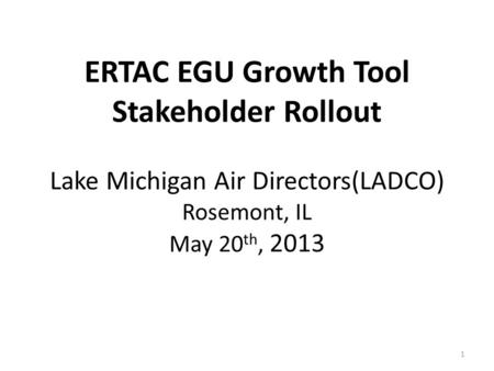 ERTAC EGU Growth Tool Stakeholder Rollout Lake Michigan Air Directors(LADCO) Rosemont, IL May 20 th, 2013 1.