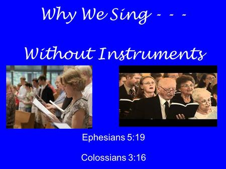 Why We Sing - - - Without Instruments Ephesians 5:19 Colossians 3:16.