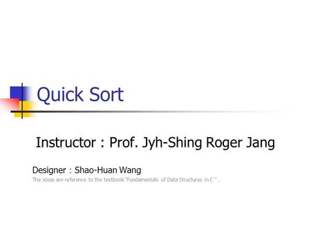 "Quick Sort Instructor : Prof. Jyh-Shing Roger Jang Designer : Shao-Huan Wang The ideas are reference to the textbook ""Fundamentals of Data Structures."